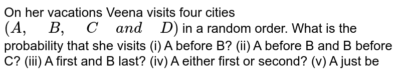 """On her vacations Veena visits four cities `(A ,"""" """"B ,"""" """"C"""" """"a n d"""" """"D)` in a random order. What is the probability   that she visits (i) A before B? (ii) A before   B and B before C? (iii) A first and B last? (iv) A either first or second? (v) A just be"""
