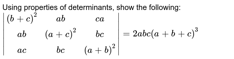 Using properties of determinants, show the following:  ` [(b+c)^2,ab, ca],[ab,(a+c)^2,bc ],[ac ,bc,(a+b)^2] =2abc(a+b+c)^3`