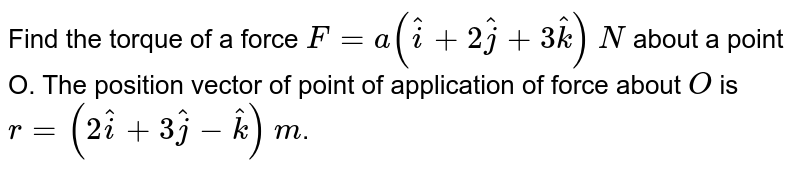 Find the torque of a force `F=a(hati+2hatj+3hatk)` `N` about a point O. The position vector of point of application of force about `O` is `r=(2hati+3hatj-hatk)` `m`.
