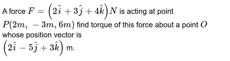 A force `F=(2hati+3hatj+4hatk)N` is acting at point `P(2m,-3m,6m)` find torque of this force about a point `O` whose position vector is <br> `(2hati-5hatj+3hatk)` m.
