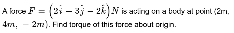 A force `F=(2hati+3hatj-2hatk)N` is acting on a body at point (2m, `4m,-2m)`. Find torque of this force about origin.