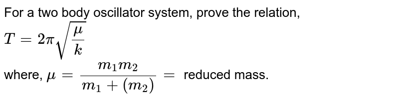For a two body oscillator system, prove the relation, <br> `T = 2pi sqrt((mu)/(k))` <br> where, `mu = (m_(1)m_(2))/(m_(1) + (m_(2))) =` reduced mass.