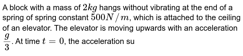 A block with a mass of `2 kg` hangs without vibrating at the end of a spring of spring constant `500N//m`, which is attached to the ceiling of an elevator. The elevator is moving upwards with an acceleration `(g)/(3)`. At time `t = 0`, the acceleration suddenly ceases.  <br> (a) What is the angular frequency of oscillation of the block after the acceleration ceases ? <br> (b) By what amount is the spring stretched during the time when the elevator is accelerating ? <br> (c )What is the amplitude of oscillation and initial phase angle observed by a rider in the elevator in the equation, `x = Asin (omega t + phi)` ? Take the upward direction to be positive. Take `g = 10.0 m//s^(2)`.