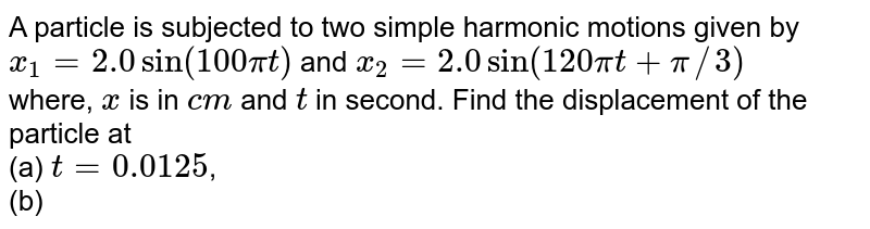 A particle is subjected to two simple harmonic motions given by <br> `x_(1) = 2.0sin (100 pi t)` and `x_(2) = 2.0sin (120pi t + pi //3)` <br> where, `x` is in `cm` and `t` in second. Find the displacement of the particle at <br> (a) `t = 0.0125`, <br> (b) `t = 0.025`.