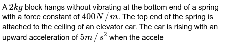 A `2kg` block hangs without vibrating at the bottom end of a spring with a force constant of `400 N//m`. The top end of the spring is attached to the ceiling of an elevator car. The car is rising with an upward acceleration of `5 m//s^(2)` when the acceleration suddenly ceases at time `t = 0` and the car moves upward with constant speed `(g = 10 m//s^(2))` <br> What is the angular frequencyof the block after the acceleration ceases ?