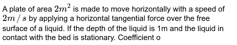 A plate of area `2m^(2)` is made to move horizontally with a speed of `2m//s` by applying a horizontal tangential force over the free surface of a liquid. If the depth of the liquid is 1m and the liquid in contact with the bed is stationary. Coefficient of viscosity of liquid is `0.01` poise. Find the tangential force needed to move the plate.