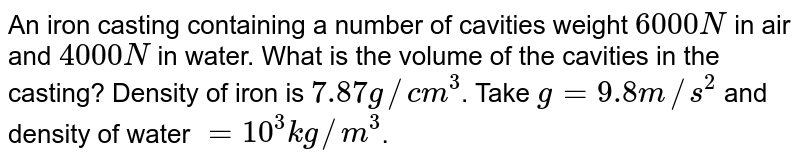 An iron casting containing a number of cavities weight `6000N` in air and `4000N` in water. What is the volume of the cavities in the casting? Density of iron is `7.87g//cm^(3)`.  Take `g = 9.8 m//s^(2)` and density of water `= 10^(3) kg//m^(3)`.