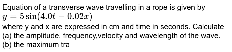 Equation of a transverse wave travelling in a rope is given by <br> `y=5sin(4.0t-0.02 x)` <br> where y and x are expressed in cm and time in seconds. Calculate <br> (a) the  amplitude, frequency,velocity and wavelength of the wave.<br> (b) the maximum transverse speed  and acceleration of  a particle in the rope.