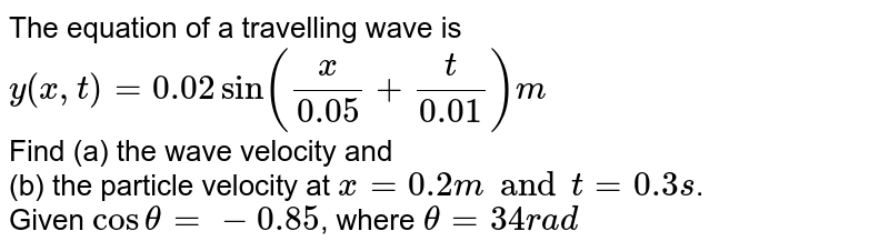 The equation of a travelling wave is  <br> `y(x, t) = 0.02 sin ((x)/(0.05) + (t)/(0.01)) m`   <br> Find (a) the wave velocity and  <br> (b) the particle velocity at `x = 0.2 m and t = 0.3 s`.  <br> Given `cos theta = -0.85`, where `theta = 34 rad`