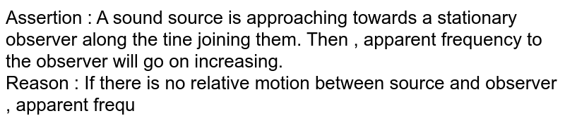 Assertion : A sound source is approaching towards a stationary observer along the tine joining them. Then , apparent frequency to the observer will go on increasing. <br> Reason : If there is no relative motion between source and observer , apparent frequency is equal to the actual frequency.