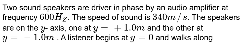 Two sound speakers are driver in phase by an audio amplifier at frequency `600 H_(Z)`. The speed of sound is `340 m//s`. The speakers are on the `y `- axis, one at `y = + 1.0 m` and the other at `y = - 1.0 m` . A listener begins at `y = 0` and walks along a line parallel to the `y` - axis at a very large distance `x` away. <br> (a) At what angle `theta` (between the line from the origin to the listener at the `x` - axis) will she first hear a minimum sound intensity? <br>  (b) At what angle will she first hear a maximum (afer `theta = o^(@)`) sound intensity? <br> (c ) How many maxima can she possible hear if she keeps walking in the same direction?