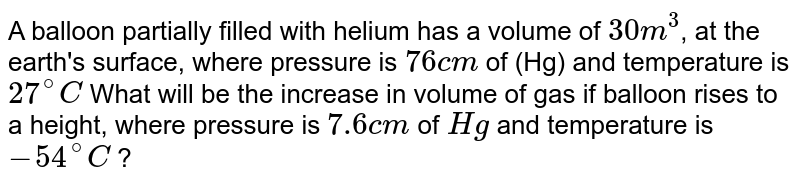 A balloon partially filled with helium has a volume of `30 m^3`, at the earth's surface, where pressure is `76 cm` of (Hg) and temperature is `27^@ C` What will be the increase in volume of gas if balloon rises to a height, where pressure is `7.6 cm` of `Hg` and temperature is `-54^@ C` ?
