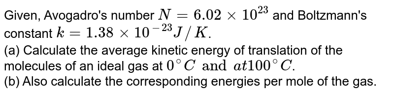Given, Avogadro's number `N = 6.02 xx 10^23` and Boltzmann's constant `k = 1.38 xx 10^-23 J//K`. <br> (a) Calculate the average kinetic energy of translation of the molecules of an ideal gas at `0^@ C and at 100^@ C`. <br> (b) Also calculate the corresponding energies per mole of the gas.