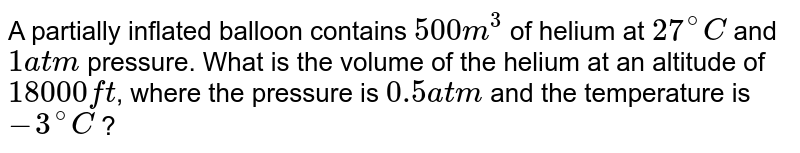 A partially inflated balloon contains `500 m^3` of helium at `27^@ C` and `1 atm` pressure. What is the volume of the helium at an altitude of `18000 ft`, where the pressure is `0.5 atm` and the temperature is `-3^@ C` ?
