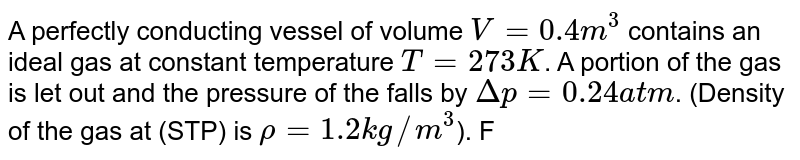A perfectly conducting vessel of volume ` V = 0.4m^3` contains an ideal gas at constant temperature `T = 273 K`. A portion of the gas is let out and the pressure of the falls by `Delta p = 0.24 atm`. (Density of the gas at (STP) is `rho = 1.2 kg//m^3`). Find the mass of the gas which escapes from the vessel.