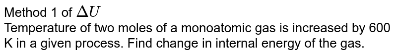 Method 1 of `DeltaU` <br> Temperature of two moles of a monoatomic gas is increased by 600 K in a given process. Find change in internal energy of the gas.