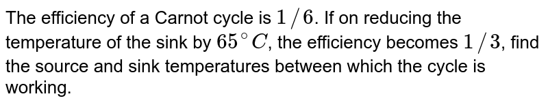 The efficiency of a Carnot cycle is `1//6`. If on reducing the temperature of the sink by `65^@C`, the efficiency becomes `1//3`, find the source and sink temperatures between which the cycle is working.