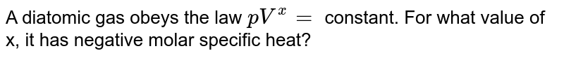 A diatomic gas obeys the law `pV^x=` constant. For what value of x, it has negative molar specific heat?