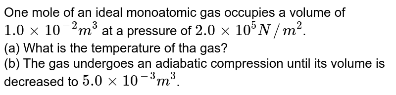 One mole of an ideal monoatomic gas occupies a volume of `1.0xx10^-2m^3` at a pressure of `2.0xx10^5N//m^2`. <br> (a) What is the temperature of tha gas? <br> (b) The gas undergoes an adiabatic compression until its volume is decreased to `5.0xx10^-3m^3`. What is the new gas temperature? <br> (c) How much work is done on the gas during the compression? <br> (d) What is the change in the intenal energy of the gas?