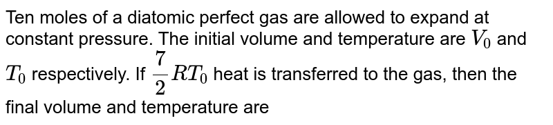 Ten moles of a diatomic perfect gas are allowed to expand at constant pressure. The initial volume and temperature are `V_0` and `T_0` respectively. If `7/2RT_0` heat is transferred to the gas, then the final volume and temperature are