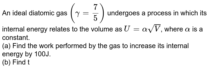 An ideal diatomic gas `(gamma=7/5)` undergoes a process in which its internal energy relates to the volume as `U=alphasqrtV`, where `alpha` is a constant. <br> (a) Find the work performed by the gas to increase its internal energy by 100J. <br> (b) Find the molar specific heat of the gas.
