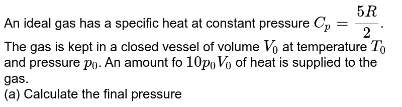 An ideal gas has a specific heat at constant pressure `C_p=(5R)/(2)`. The gas is kept in a closed vessel of volume `V_0` at temperature `T_0` and pressure `p_0`. An amount fo `10p_0V_0` of heat is supplied to the gas. <br> (a) Calculate the final pressure and temperature of the gas. <br> (b) Show the process on p-V diagram.