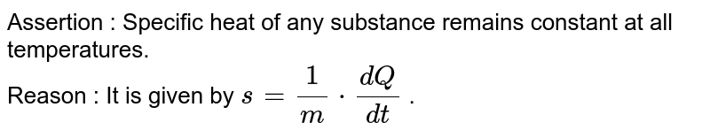 Assertion : Specific heat of any substance remains constant at all temperatures. <br> Reason : It is given by ` s= 1/m * (dQ)/(dt)` .