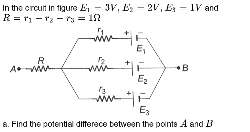 """In the circuit in figure `E_1=3V, E_2=2V, E_3=1V` and `R=r_1-r_2-r_3=1Omega` <br> <img src=""""https://d10lpgp6xz60nq.cloudfront.net/physics_images/DCP_V04_C23_S01_022_Q01.png"""" width=""""80%""""> <br> a. Find the potential differece between the points `A` and `B` and the currents through each branch. <br> b. If `r_2` is short circuited and the point `A` is connected to point `B`, find the currents through `E_1,E_2, E_3` and the resistor `R`"""