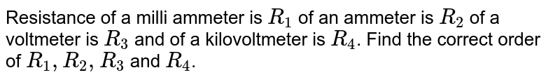 Resistance of a milli ammeter is `R_1` of an ammeter is `R_2` of a voltmeter is `R_3` and of a kilovoltmeter is `R_4`. Find the correct order of `R_1, R_2, R_3` and `R_4`.