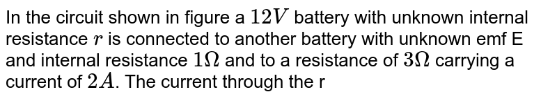 """In the circuit shown in figure a `12 V` battery with unknown internal resistance `r` is connected to another battery with unknown emf E and internal resistance `1Omega ` and to a resistance of `3Omega` carrying a current of `2A`. The current through the rechargeable battery is `1 A` in the direction shown. Figure the unknown current `i` internal resistance r and the emf E. <br> <img src=""""https://d10lpgp6xz60nq.cloudfront.net/physics_images/DCP_V04_C23_E01_021_Q01.png"""" width=""""80%"""">"""