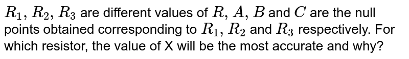 """`R_1, R_2, R_3` are different values of `R, A, B` and `C` are the null points obtained corresponding to `R_1, R_2` and `R_3` respectively. For which resistor, the value of X will be the most accurate and why? <br> <img src=""""https://d10lpgp6xz60nq.cloudfront.net/physics_images/DCP_V04_C23_E01_032_Q01.png"""" width=""""80%"""">"""