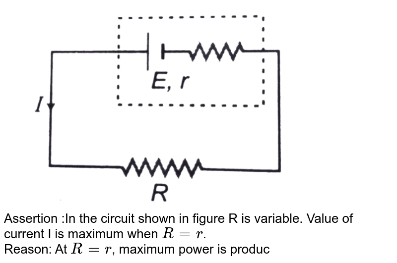 """<img src=""""https://d10lpgp6xz60nq.cloudfront.net/physics_images/DCP_V04_C23_E01_045_Q01.png"""" width=""""80%""""> <br> Assertion :In the circuit shown in figure R is variable. Value of current I is maximum when `R=r`. <br> Reason: At `R=r`, maximum power is produced across R."""
