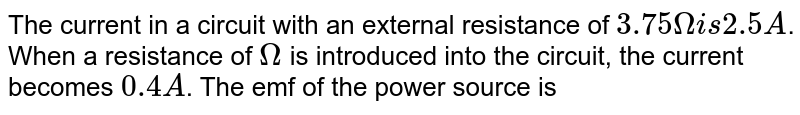 The current in a circuit with an external resistance of `3.75Omega is 2.5A`. When a resistance of `Omega` is introduced into the circuit, the current becomes `0.4 A`. The emf of the power source is