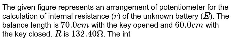 """The given figure represents an arrangement of potentiometer for the calculation of internal resistance (`r`) of the unknown battery (`E`). The balance length is `70.0 cm` with the key opened and `60.0 cm` with the key closed. `R` is `132.40Omega`. The internal resistance (r) of the uknown cell will be  <br> <img src=""""https://d10lpgp6xz60nq.cloudfront.net/physics_images/DCP_V04_C23_E01_147_Q01.png"""" width=""""80%"""">"""