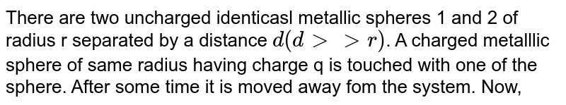 There are two uncharged identicasl metallic spheres 1 and 2 of radius r separated by a distance `d(dgtgtr)`. A charged metalllic sphere of same radius having charge q is touched with one of the sphere. After some time it is moved away fom the system. Now, the uncharged sphere is earthed. Charge on earthed sphere is