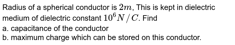 Radius of a spherical conductor is `2m`, This is kept in dielectric medium of dielectric constant `10^6N//C`. Find <br> a. capacitance of the conductor <br> b. maximum charge which can be stored on this conductor.