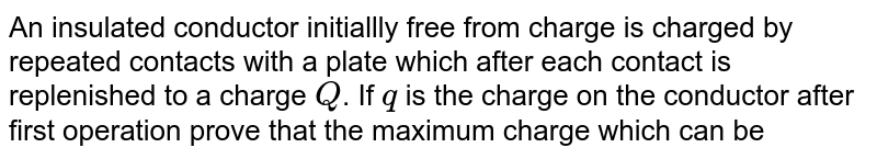 An insulated conductor initiallly free from charge is charged by repeated contacts with a plate which after each contact is replenished to a charge `Q`. If `q` is the charge on the conductor after first operation prove that the maximum charge which can be given to the conductor in this way is `(Qq)/(Q-q)`