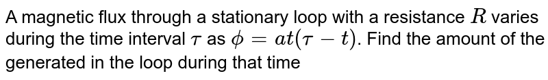 A magnetic flux through a stationary loop with a resistance `R` varies during the time interval `tau` as `phi=at(tau-t)`. Find the amount of the generated in the loop during that time