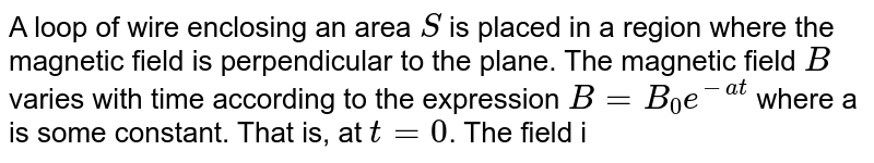 A loop of wire enclosing an area `S` is placed in a region where the magnetic field is perpendicular to the plane. The magnetic field `B` varies with time according to the expression `B=B_0e^(-at)` where a is some constant. That is, at `t= 0`. The field is `B_0` and for `t gt 0`, the field decreases exponentially. Find the induced emf in the loop as a function of time.