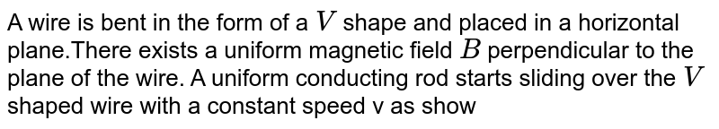 """A  wire is bent in the form of a `V` shape and placed in a horizontal plane.There exists a uniform magnetic field `B` perpendicular to the  plane of the wire. A uniform conducting rod starts sliding over the `V` shaped wire with a constant speed v as shown in the figure. If the wire no resistance, the current  in rod wil <br> <img src=""""https://d10lpgp6xz60nq.cloudfront.net/physics_images/DCP_V04_C27_E01_107_Q01.png"""" width=""""80%"""">"""