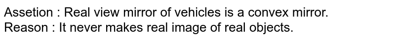 Assetion : Real view mirror of vehicles is a convex mirror. <br> Reason : It never makes real image of real objects.