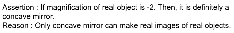 Assertion : If magnification of real object is -2. Then, it is definitely a concave mirror. <br> Reason : Only concave mirror can make real images of real objects.