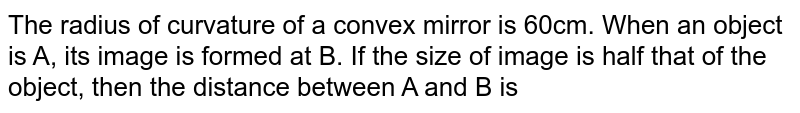The radius of curvature of a convex mirror is 60cm. When an object is A, its image is formed at B. If the size of image is half that of the object, then the distance between A and B is
