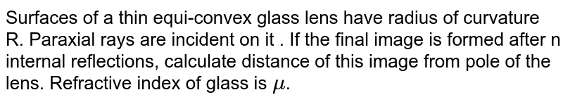 Surfaces of a thin equi-convex glass lens have radius of curvature R. Paraxial rays are incident on it . If the final image is formed after n internal reflections, calculate distance of this image from pole of the lens. Refractive index of glass is `mu`.