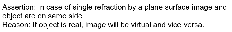 Assertion: In case of single refraction by a plane surface image and object are on same side. <br> Reason: If object is real, image will be virtual and vice-versa.