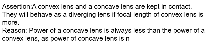 Assertion:A convex lens and a concave lens are kept in contact. They will behave as a diverging lens if focal length of convex lens is more. <br> Reason: Power of a concave lens is always less than the power of a convex lens, as power of concave lens is negative whereas power of convex lens is positive.