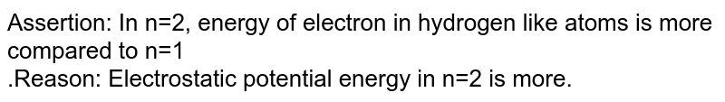 Assertion: In n=2, energy of electron in hydrogen like atoms is more compared to n=1 <br>.Reason: Electrostatic potential energy  in n=2 is more.