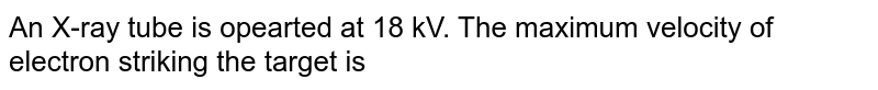 An X-ray tube is opearted at 18 kV. The maximum velocity of electron striking the  target is