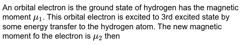 An orbital electron is the ground state  of hydrogen has the magnetic moment `mu_1`. This  orbital electron is excited to 3rd excited state by some energy transfer to the hydrogen atom. The new magnetic moment fo the electron is `mu_2` then