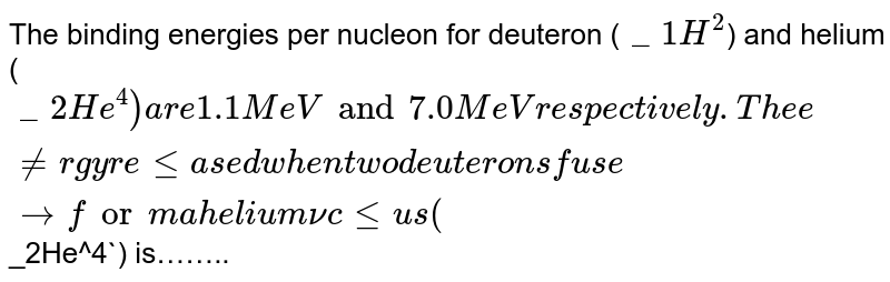 The binding energies per nucleon for deuteron (`_1H^2`) and helium (`_2He^4) are 1.1 MeV and 7.0 MeV respectively. The energy released when two deuterons fuse to form a helium nucleus (`_2He^4`) is……..